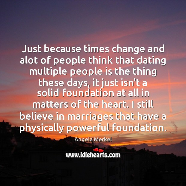 Just because times change and alot of people think that dating multiple Angela Merkel Picture Quote