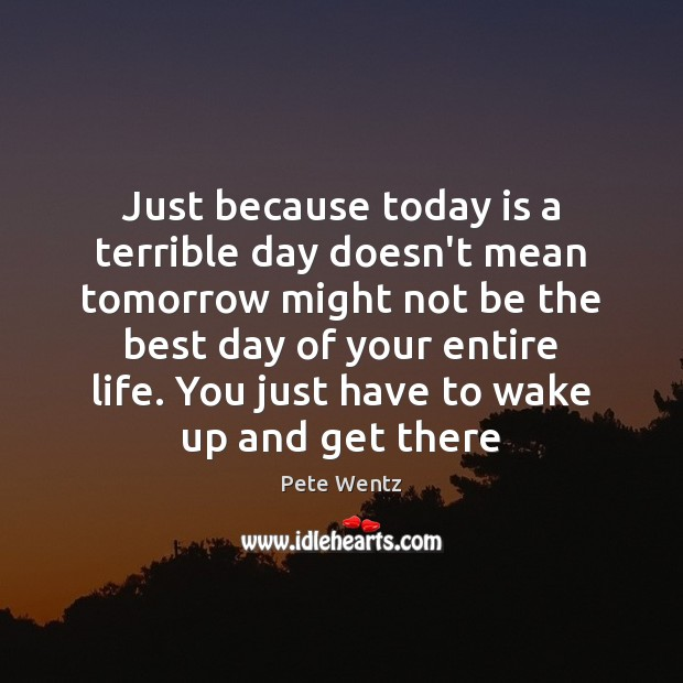 Just because today is a terrible day doesn't mean tomorrow might not Image