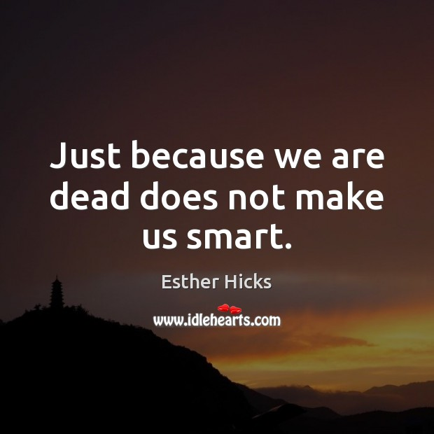 Just because we are dead does not make us smart. Esther Hicks Picture Quote