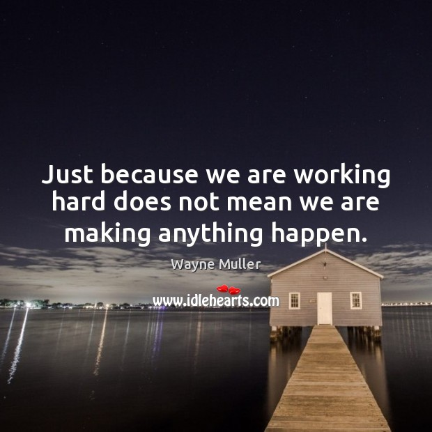 Just because we are working hard does not mean we are making anything happen. Image