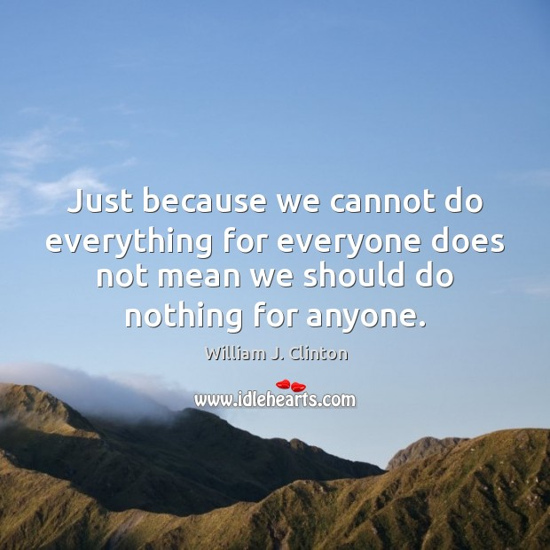 Just because we cannot do everything for everyone does not mean we Image