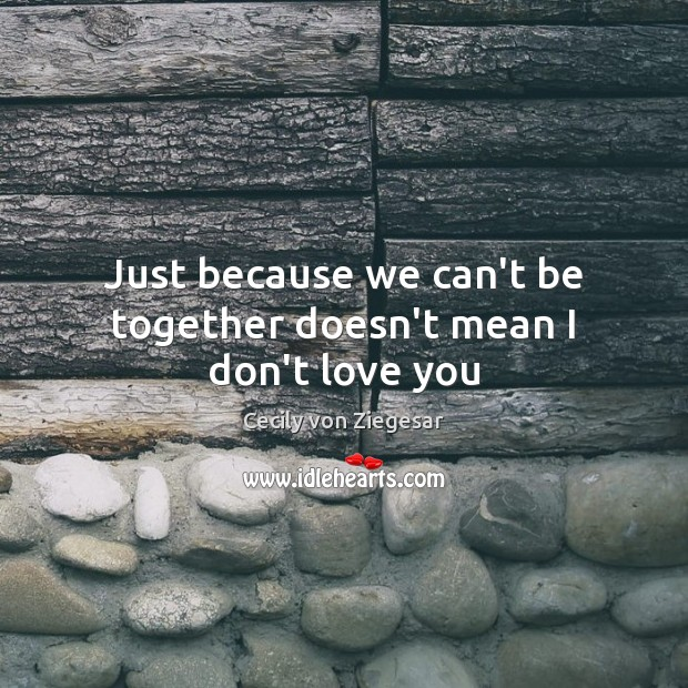 Just Because We Cant Be Together Doesnt Mean I Dont Love You