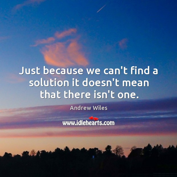 Just because we can't find a solution it doesn't mean that there isn't one. Image