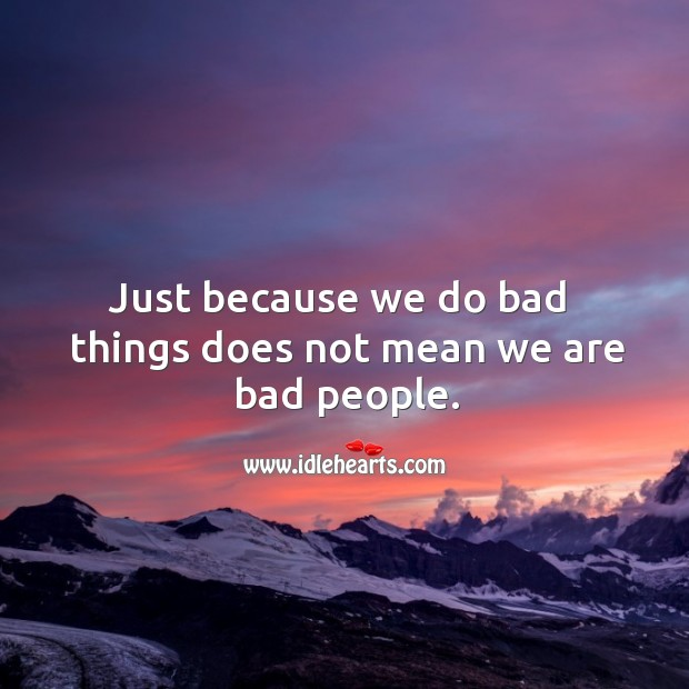 Just because we do bad  things does not mean we are bad people. Image