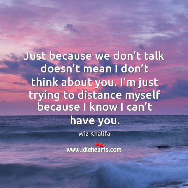 Just because we don't talk doesn't mean I don't think about you. Image