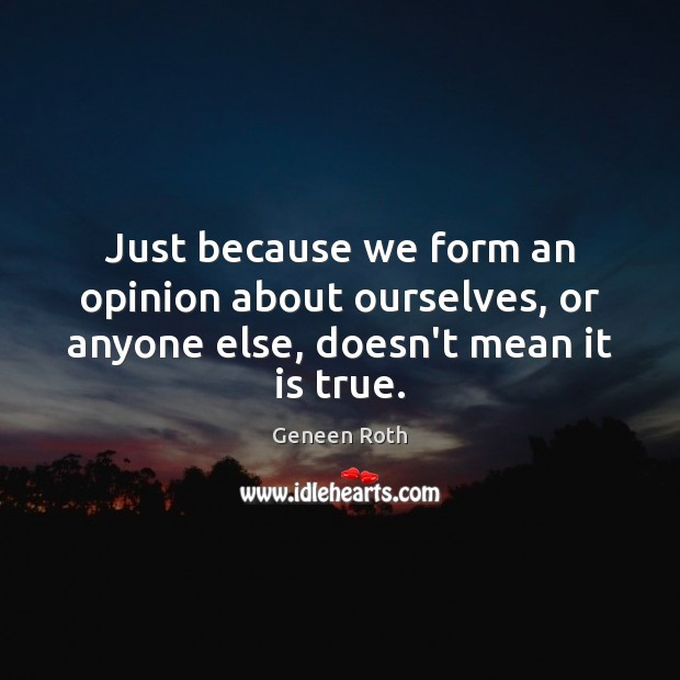 Just because we form an opinion about ourselves, or anyone else, doesn't mean it is true. Geneen Roth Picture Quote