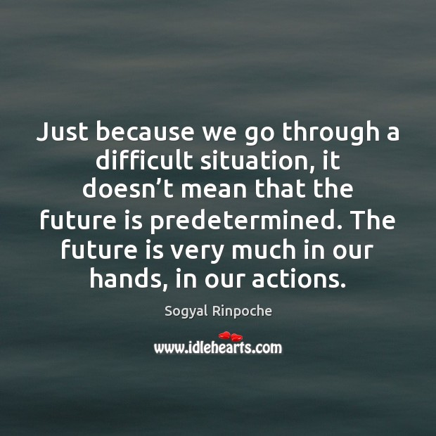 Just because we go through a difficult situation, it doesn't mean Sogyal Rinpoche Picture Quote