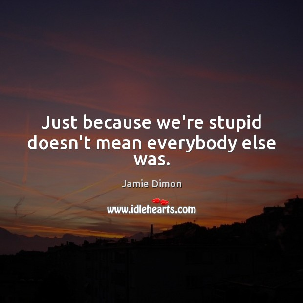 Image, Just because we're stupid doesn't mean everybody else was.