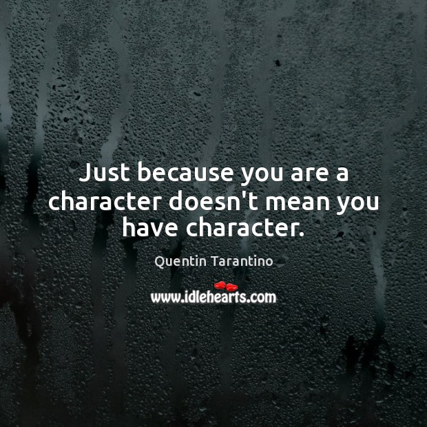 Just because you are a character doesn't mean you have character. Quentin Tarantino Picture Quote