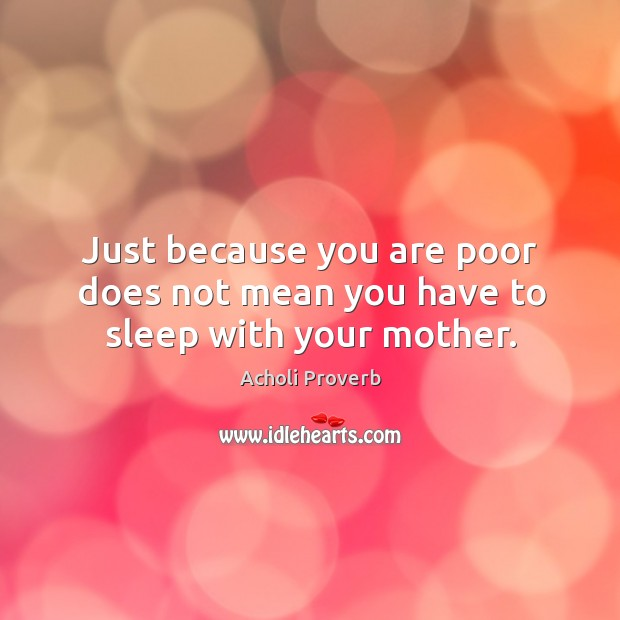 Just because you are poor does not mean you have to sleep with your mother. Acholi Proverbs Image