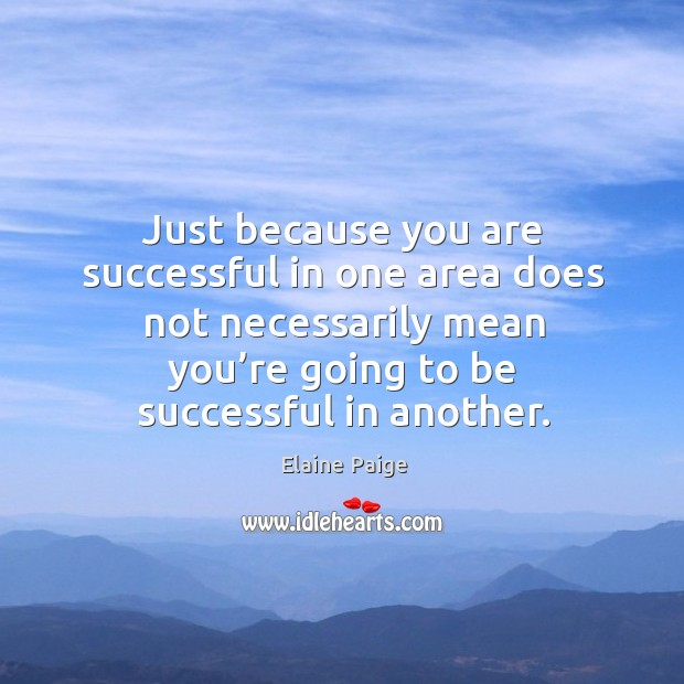 Just because you are successful in one area does not necessarily mean you're going to be successful in another. Elaine Paige Picture Quote