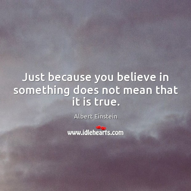 Image, Just because you believe in something does not mean that it is true.