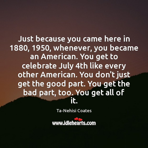 Just because you came here in 1880, 1950, whenever, you became an American. You Ta-Nehisi Coates Picture Quote
