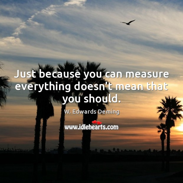 Just because you can measure everything doesn't mean that you should. W. Edwards Deming Picture Quote