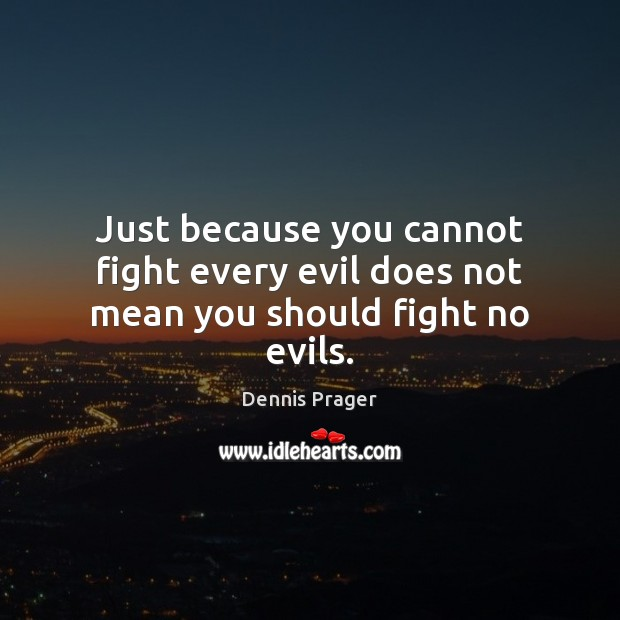 Just because you cannot fight every evil does not mean you should fight no evils. Dennis Prager Picture Quote