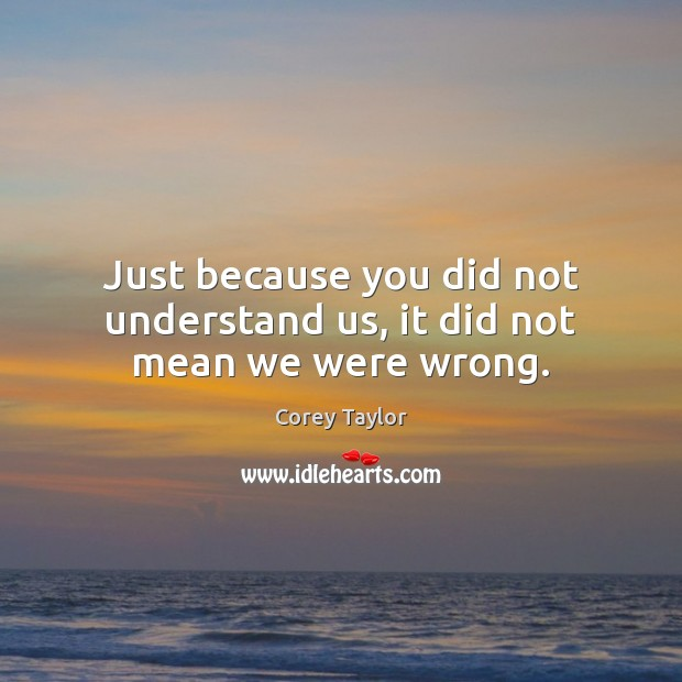 Just because you did not understand us, it did not mean we were wrong. Image