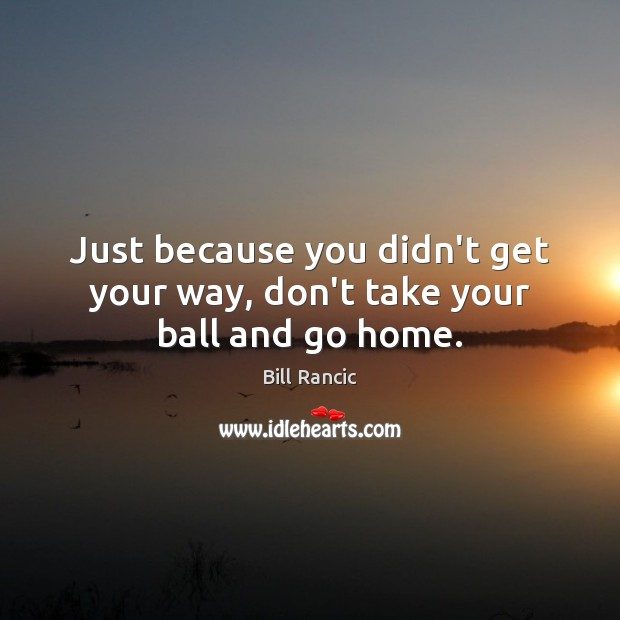 Just because you didn't get your way, don't take your ball and go home. Bill Rancic Picture Quote