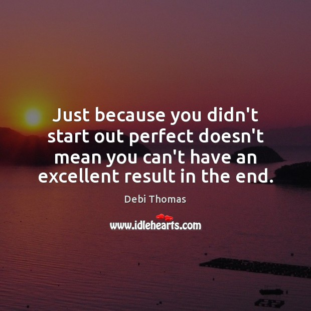 Just because you didn't start out perfect doesn't mean you can't have Debi Thomas Picture Quote