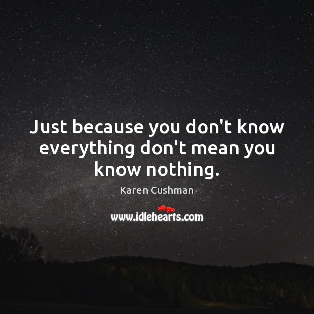Just because you don't know everything don't mean you know nothing. Image