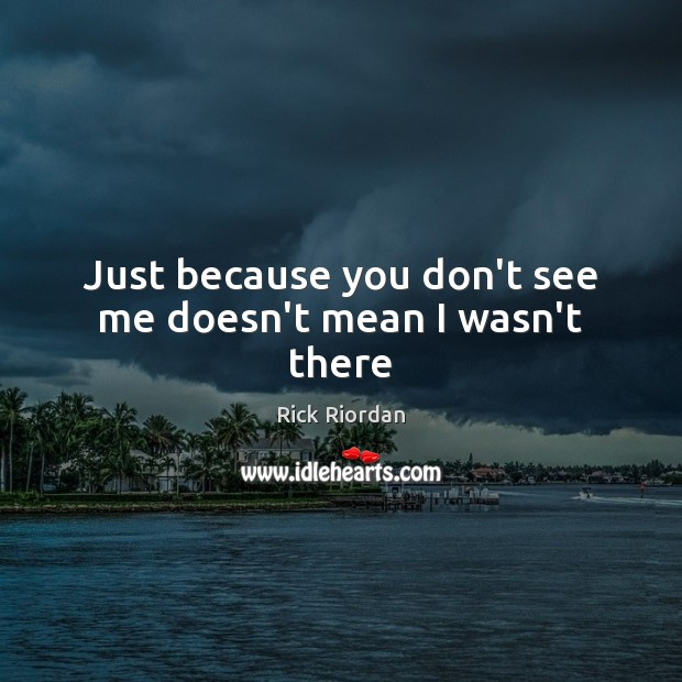 Just because you don't see me doesn't mean I wasn't there Image