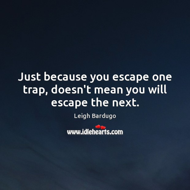 Image, Just because you escape one trap, doesn't mean you will escape the next.