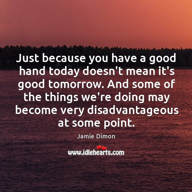 Just because you have a good hand today doesn't mean it's good Image