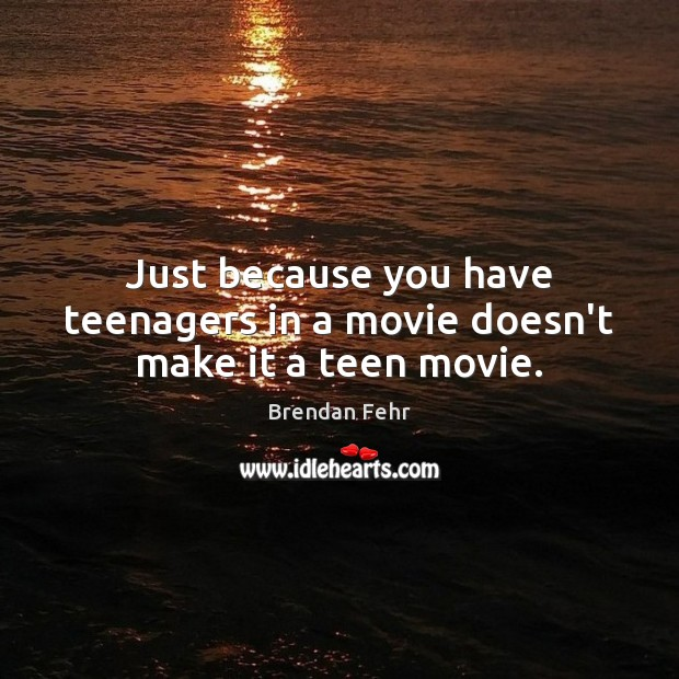Image, Just because you have teenagers in a movie doesn't make it a teen movie.