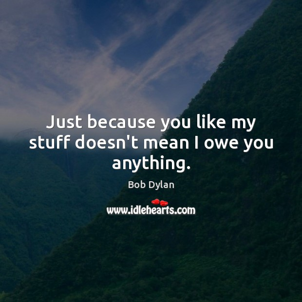 Just because you like my stuff doesn't mean I owe you anything. Bob Dylan Picture Quote