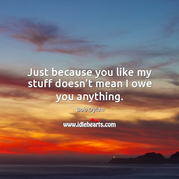 Just because you like my stuff doesn't mean I owe you anything. Image