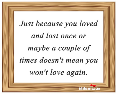 Just Because You Loved And Lost Once Or Maybe…