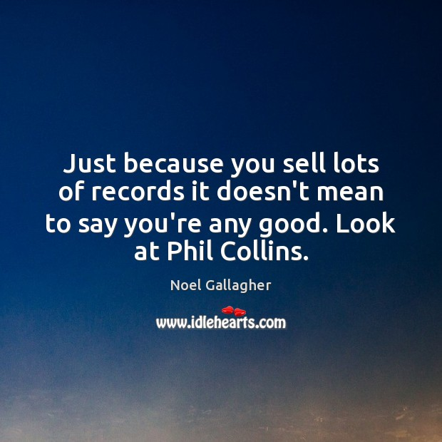 Just because you sell lots of records it doesn't mean to say Noel Gallagher Picture Quote