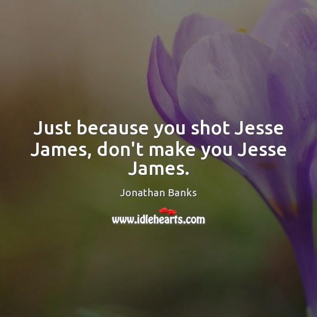 Just because you shot Jesse James, don't make you Jesse James. Image