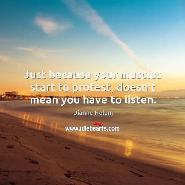 Just because your muscles start to protest, doesn't mean you have to listen. Image