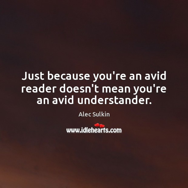Image, Just because you're an avid reader doesn't mean you're an avid understander.