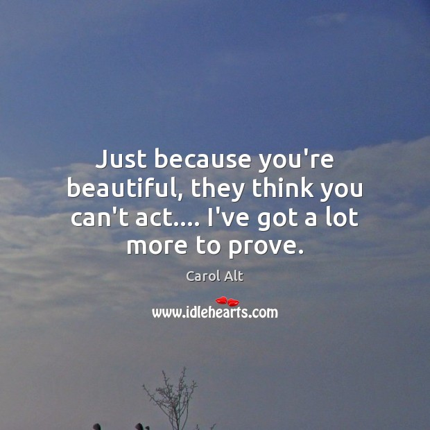 Just because you're beautiful, they think you can't act…. I've got a lot more to prove. Carol Alt Picture Quote