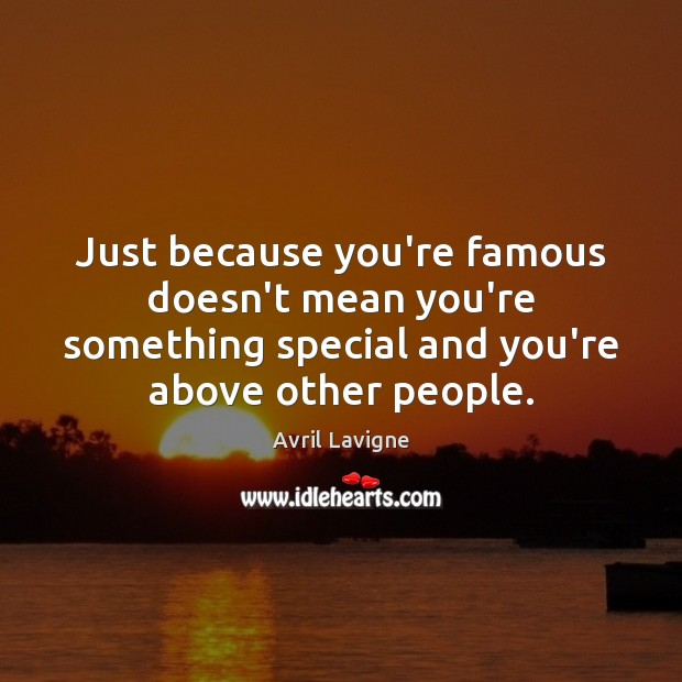 Just because you're famous doesn't mean you're something special and you're above Avril Lavigne Picture Quote