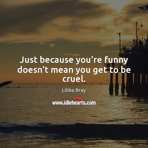 Just because you're funny doesn't mean you get to be cruel. Libba Bray Picture Quote