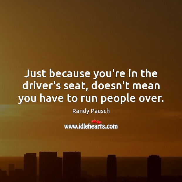 Just because you're in the driver's seat, doesn't mean you have to run people over. Randy Pausch Picture Quote