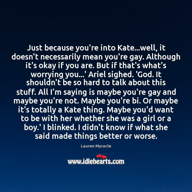 Just because you're into Kate…well, it doesn't necessarily mean you're gay. Lauren Myracle Picture Quote