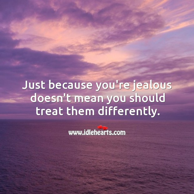 Image, Just because you're jealous doesn't mean you should treat them differently.
