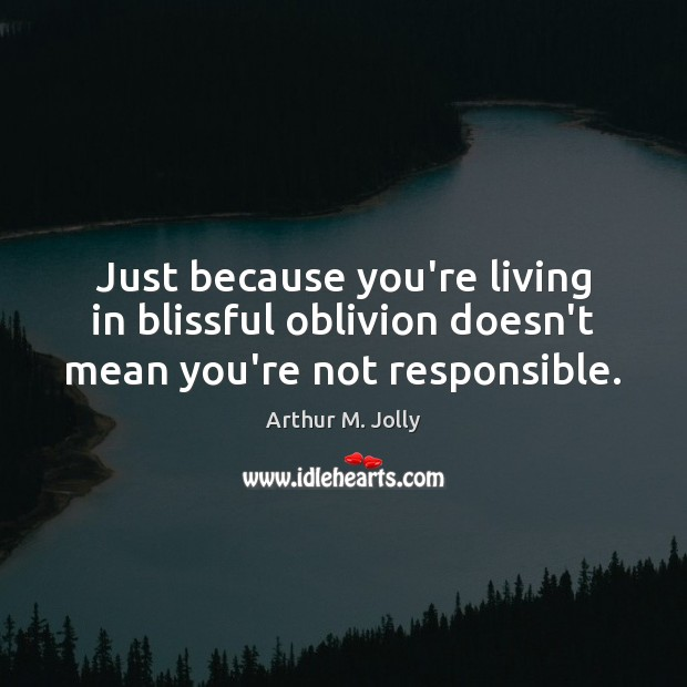 Image, Just because you're living in blissful oblivion doesn't mean you're not responsible.