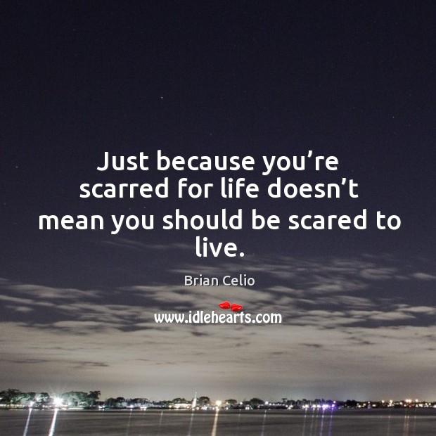 Image, Just because you're scarred for life doesn't mean you should be scared to live.