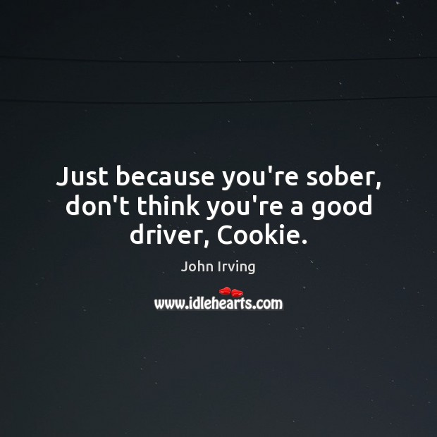Just because you're sober, don't think you're a good driver, Cookie. John Irving Picture Quote