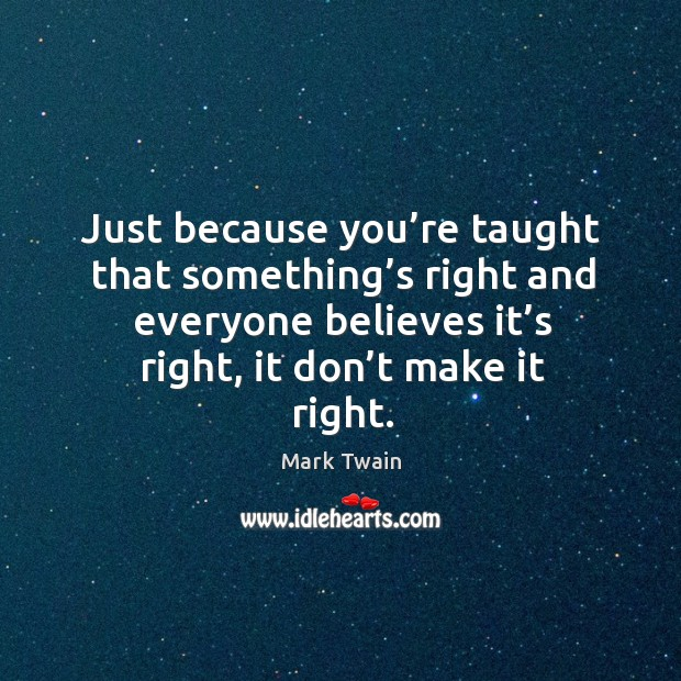 Just because you're taught that something's right and everyone believes Image
