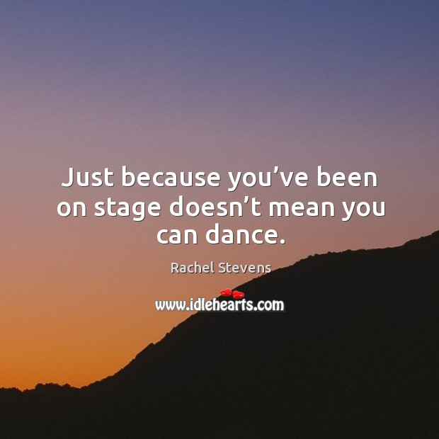 Just because you've been on stage doesn't mean you can dance. Rachel Stevens Picture Quote
