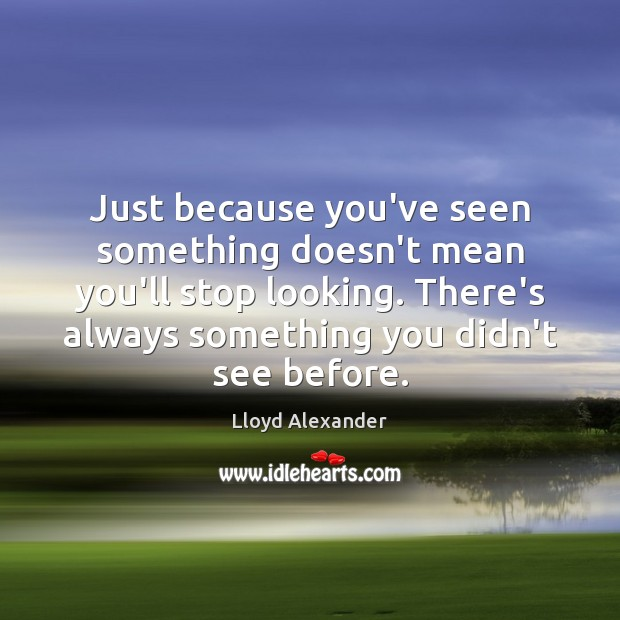 Just because you've seen something doesn't mean you'll stop looking. There's always Lloyd Alexander Picture Quote