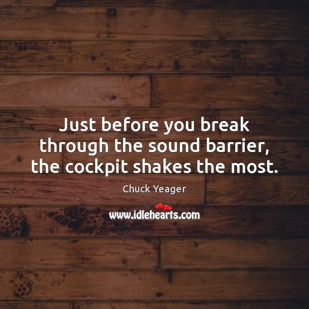 Just before you break through the sound barrier, the cockpit shakes the most. Chuck Yeager Picture Quote