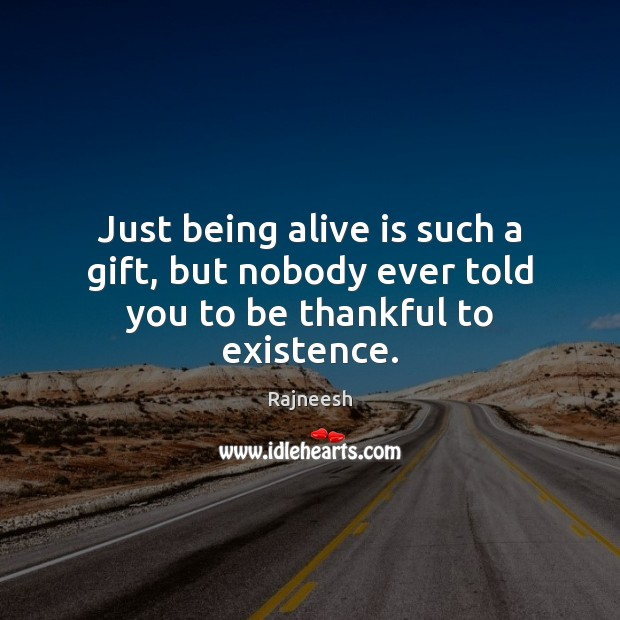 Just being alive is such a gift, but nobody ever told you to be thankful to existence. Thankful Quotes Image