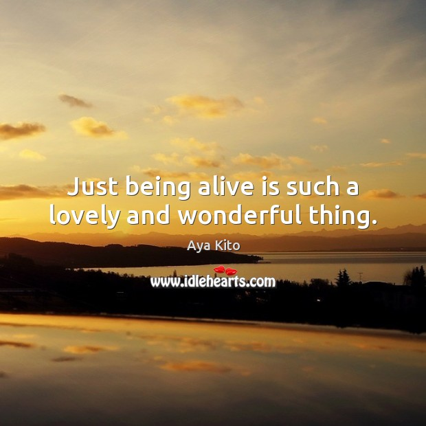 Image, Just being alive is such a lovely and wonderful thing.
