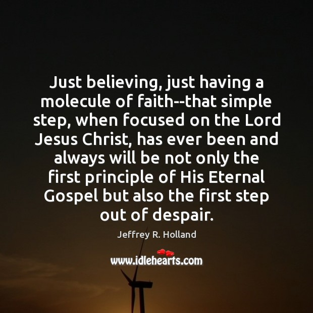 Just believing, just having a molecule of faith–that simple step, when focused Jeffrey R. Holland Picture Quote